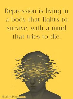 Depression quote: Depression is living in a body that fights to survive, with a mind that tries to die. www.HealthyPlace.com