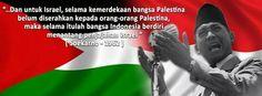 """…Dan untuk Israel, selama kemerdekaan bangsa Palestina belum diserahkan kepada orang-orang Palestina, maka selama itulah bangsa Indonesia berdiri menantang penjajahan Israel."" (Ir. Soekarno - 1962)"
