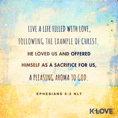 K-LOVE's Encouraging Word. Live a life filled with love, following the example of Christ. He loved us and offered himself as a sacrifice for us, a pleasing aroma to God. Ephesians 5:2 NLT
