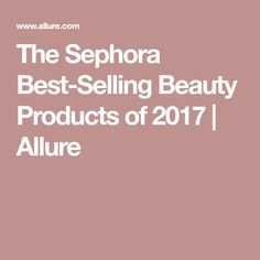The Sephora Best-Selling Beauty Products of 2017 | Allure