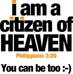 """""""For our citizenship is in heaven, from which also we eagerly wait for a Savior, the Lord Jesus Christ; who will transform the body of our humble state into conformity with the body of His glory, by the exertion of the power that He has even to subject all things to Himself."""" -  We are Christ's ambassadors. We are the extension of Heaven here on earth. If we don't share the good news,  who will? Thessalonians"""