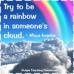 Maya Angelou Quote:  Try to be a rainbow in someone's cloud.  Visit this page of Unique Teaching Resources to download a FREE poster of this graphic.