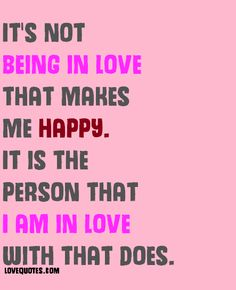 It's not being in love that makes me happy. It is the person that I am in love with that does.  - Love Quotes - https://www.lovequotes.com/i-am-in-love/