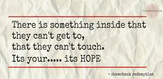 There is something inside that they can't get to, that they can't touch. Its your...its hope.