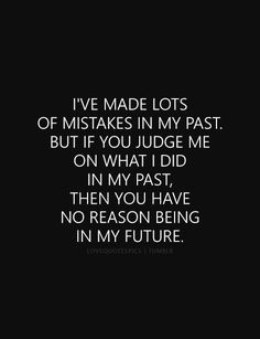 I've made lots of mistakes in my past. But if you judge me on what I did in my past, then you have no reason being in my future. Trust No One Quotes, Sad Life Quotes, Real Talk Quotes, True Quotes, Words Quotes, Funny Quotes, Quotes Pics, Past Love Quotes, Qoutes