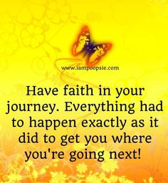 Have faith in your journey . Everything had to happen exactly as it did to get you where you're going next ! Have Faith In Yourself, Keep The Faith, Walk By Faith, Faith Hope Love, Faith In God, Having Faith Quotes, Quotes To Live By, Me Quotes, Being Strong Quotes Hard Times