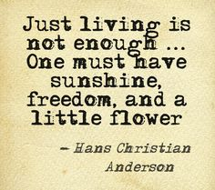 Just living is not enough ... One must have sunshine, freedom, and a little flower - Hans Christian Anderson #doTERRA #aromatherapy via @Callie Carling www.olioterapeutica