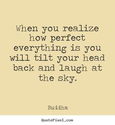 Buddha Quotes - When you realize how perfect everything is you will tilt your head back and laugh at the sky.