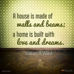 """""""A house is made of walls and beams; a home is built with love and dreams."""" -William A Ward"""