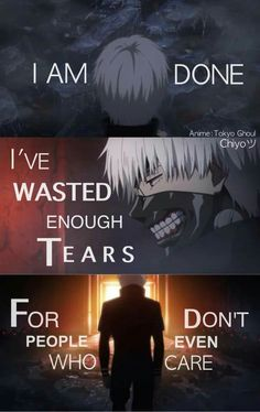 "Kaneki ""I am done. I've wasted enough tears for people who don't even care."" 