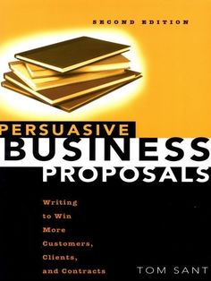 Persuasive Business Proposals: Writing to Win More Customers, Clients, and Contracts, a book by Tom Sant