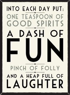 Into each day put: one teaspoon of good spirits, a dash of fun, a pinch of folly and a heap full of laughter // Positivity Toolbox Great Quotes, Quotes To Live By, Inspirational Quotes, Motivational, The Words, Words Quotes, Me Quotes, Quotable Quotes, Good Spirits