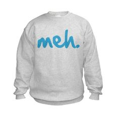 meh. Sweatshirt. For those comfy lazy days