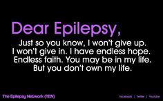 Dear Epilepsy, Just so you know, I won't give up. I won't give in. I have endless hope. Endless                         faith. You may be in my life. But you don't own my life