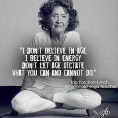 I don't believe in age. I believe in energy. Don't let age dictate what you can and cannot do. Tao Porchon-Lynch, 97 year old yoga teacher. Yoga Quotes, Me Quotes, Motivational Quotes, Inspirational Quotes, Qoutes, Motivational Affirmations, Wisdom Quotes, The Words, Great Quotes