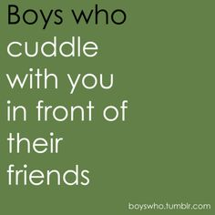 Boys Who: Cuddle with you in front of their friends