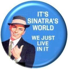IT'S SINATRA'S WORLD WE JUST LIVE IN IT Pinback Button 1.25 Pin / Badge Frank Sinatra by Frank Sinatra, http://www.amazon.com/dp/B003VC8YRU/ref=cm_sw_r_pi_dp_UZY3rb0M014VD