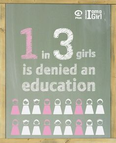 1 in 3 girls is denied an education.  Let's change that.  No girl should be denied an education; it legitimately makes no economic sense to leave a girl uneducated.