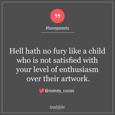 "Parenting Quote: ""Hell hath no fury like a child who is not satisfied with your level of enthusiasm over their artwork. Funny Mom Memes, Mom Humor, Funny Quotes, Funny Stuff, Good Parenting, Parenting Quotes, Daily Quotes, Best Quotes, Help Meme"