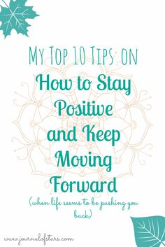 My Top 10 Tips on How to Stay Positive and Keep Moving Forward when life seems to be pushing you back. | Positivity | Motivation | Printable |