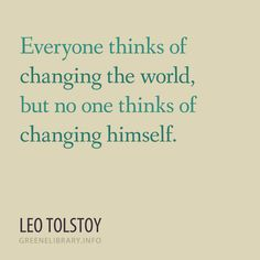 """""""Everyone thinks of changing the world, but no one thinks of changing himself."""" —Leo Tolstoy"""