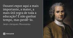 Ousarei expor aqui a mais importante, a maior, a mais útil regra de toda a educação? É não ganhar tempo, mas perdê-lo. — Jean-Jacques Rousseau