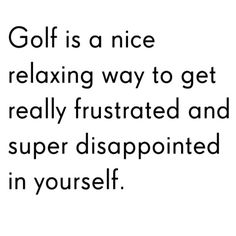 Golf is a nice way relaxing way to get really frustrated and super disappointed in yourself