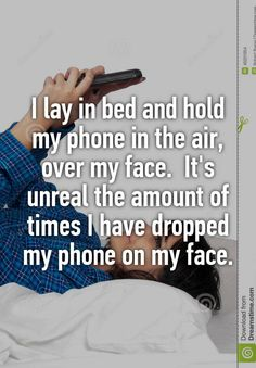 """I lay in bed and hold my phone in the air, over my face.  It's unreal the amount of times I have dropped my phone on my face."""