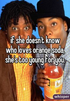if she doesn't know who loves orange soda, she's too young for you.