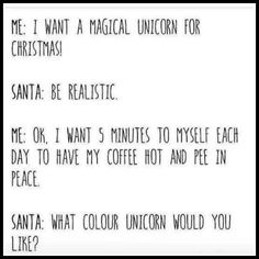 Me: I want a magical unicorn for Christmas. Santa: Be realistic. Me: Ok I want 5 minutes to myself each day to have my coffee hot and pee in peace. Santa: What color unicorn would you like?