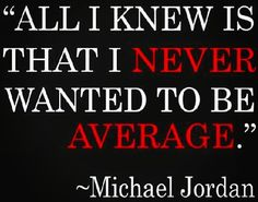 Michael Jordan - All I knew is that I never wanted to be average.