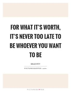 For what it's worth, it's never too late to be whoever you…
