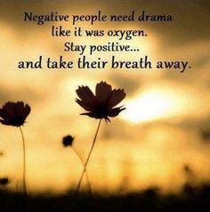 Negativity needs drama and negative people create negative situations with you to talk about it. It disgusts me.