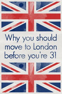 Thinking of moving to London? Take this big scary awesome step before you turn 31.