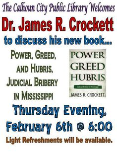 Thursday, February 6th @ 6:00 PM @ Calhoun City Library Dr. James R. Crockett will discuss his new book Power, Greed and Hubris, Judicial Bribery in Mississippi