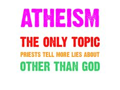 """""""Atheism: the only topic priests tell more lies about other than God."""" Ok, well, some priests do. I have met a few the were cool with it - with me personally - as weird as that is."""