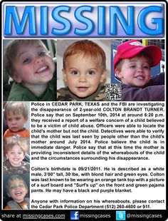 POSSIBLE ABUSE VICTIM! Cedar Park, Texas: 2-year-old Colton Brandt Turner was discovered to be #missing on 9/10/2014 when police executed a welfare check but didn't find him. Officers were able to locate Colton's mother, but she is providing inconsistent details of his whereabouts. Detectives were only able to verify that he was last seen by people other than his mother around July 2014. Police believe that Colton is in IMMEDIATE DANGER.   ***Thank you for repinning!