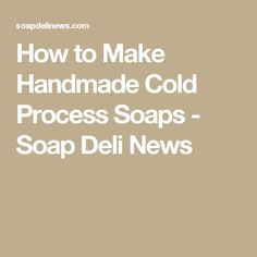 How to Make Handmade Cold Process Soaps - Soap Deli News