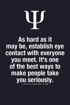 As hard as it may be, establish eye contact with everyone you meet. it's one of the best ways to make people take you seriously.