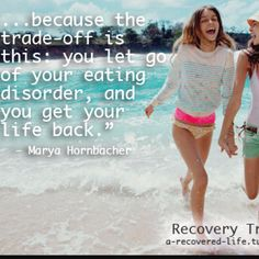 If you let go of your eating disorder, you get your life back.