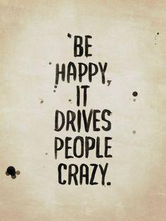 Be happy, it drives people crazy | Crie seu quadro com essa imagem! https://www.onthewall.com.br/frases-e-citacoes/be-happy-it-drives-people-crazy