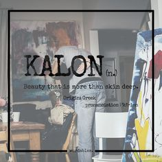 Kalon (n) ..beauty that is more than skin deep                                                                                                                                                     More
