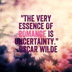 the very essence of romance is uncertainty - oscar wilde - quote - quotes - words of wisdom