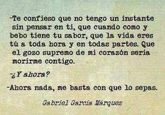 Te confieso que no tengo un instante sin pensar en ti, que cuando como y bebo tiene tu sabor, que la vida eres tú a toda hora y en todas partes. Que el gozo supremo de mi corazón sería morirme contigo. ¿Y ahora? Ahora nada, me basta con que lo sepas. Gabriel García Márquez