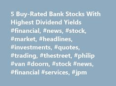5 Buy-Rated Bank Stocks With Highest Dividend Yields #financial, #news, #stock, #market, #headlines, #investments, #quotes, #trading, #thestreet, #philip #van #doorn, #stock #news, #financial #services, #jpm http://quote.nef2.com/5-buy-rated-bank-stocks-with-highest-dividend-yields-financial-news-stock-market-headlines-investments-quotes-trading-thestreet-philip-van-doorn-stock-news-financial-service/  # 5 Buy-Rated Bank Stocks With Highest Dividend Yields NEW YORK ( TheStreet ) — Heading…