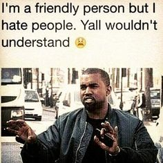 Kind of. I'm a mean person that hates everyone