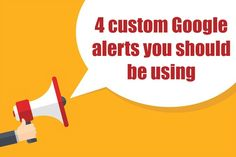 4 custom Google alerts you should be using