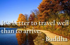 It's better to travel well than to arrive. ~ Buddha