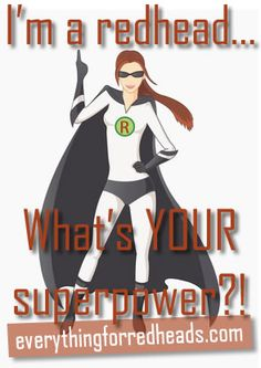 I'm a redhead, what's your superpower?! #redheads
