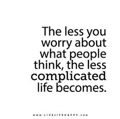 The less you worry about what people think & what they think or say about you the less complicated life becomes & in turn the happier you feel & become🍀 Now Quotes, Great Quotes, Words Quotes, Quotes To Live By, Life Quotes, Sayings, Positive Quotes, Motivational Quotes, Inspirational Quotes